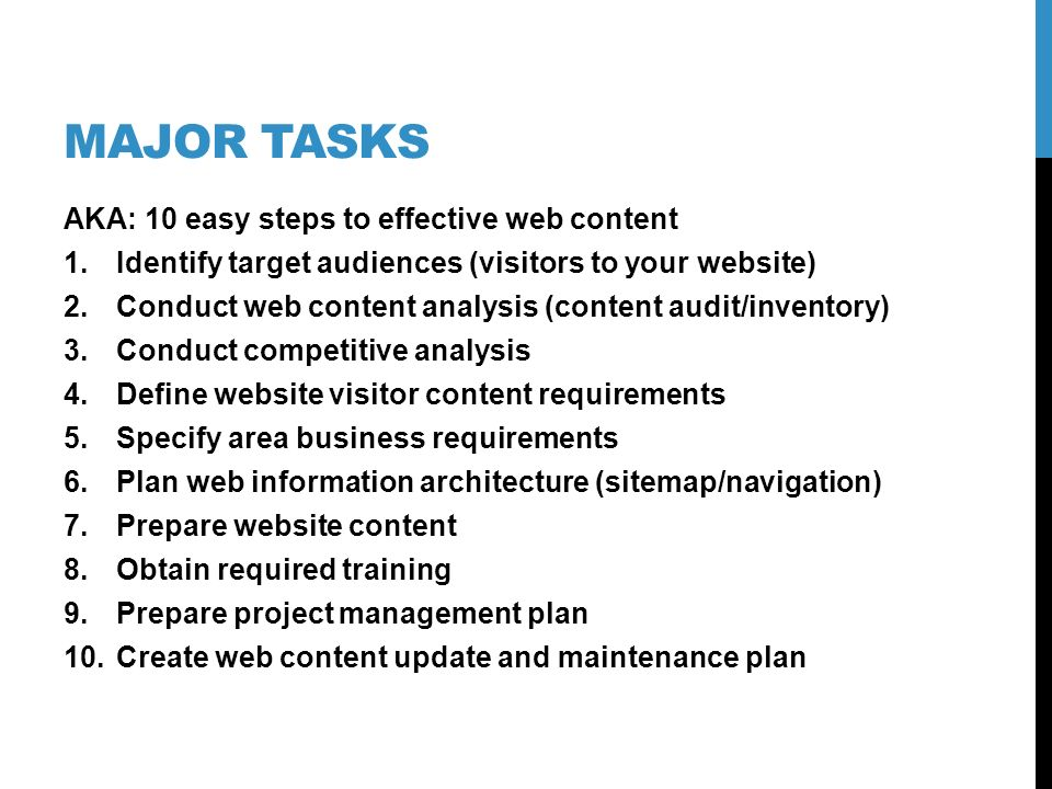 MAJOR TASKS AKA: 10 easy steps to effective web content 1.Identify target audiences (visitors to your website) 2.Conduct web content analysis (content
