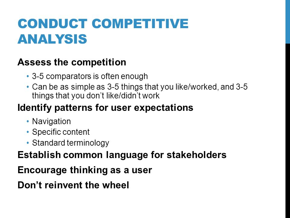 CONDUCT COMPETITIVE ANALYSIS Assess the competition 3-5 comparators is often enough Can be as simple as 3-5 things that you like/worked, and 3-5 thing