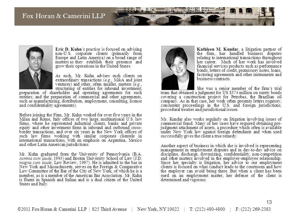 12 Fox Horan & Camerini LLP ©2011 Fox Horan & Camerini LLP | 825 Third Avenue | New York, NY 10022 | T: (212) 480-4800 | F: (212) 269-2383 US Courts (Same state as governing law)Arbitration Meaningful conferences with judgeTelephone conferences (arbitrators fee meters are on) Discovery available including e-discoverySometimes discovery, but maybe disjointed Letters rogatory available for foreign evidenceAvailability of judicial assistance (subpoenas, prejudgment attachment) Unbiased judgesArbitrator with industry knowledge Reasonably fastHearing sessions months apart Accustomed to applying foreign lawNot really so inexpensive Usually legal fees not recoverable, unless contract provides Arbitrator award legal fees If Arbitration Clause: Submit all disputes.