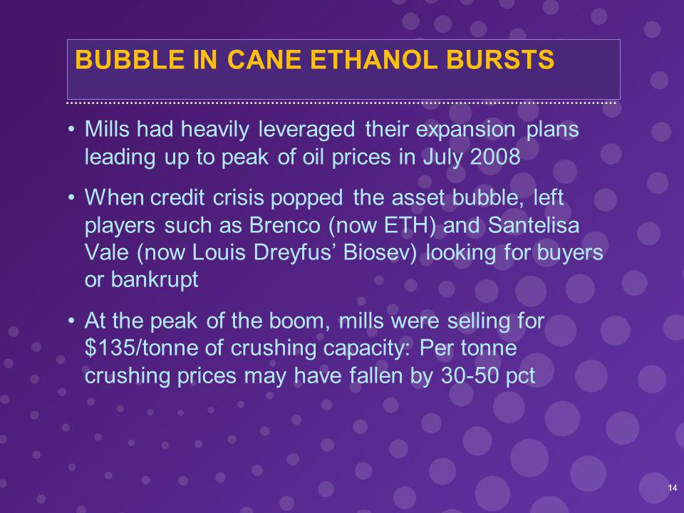 BUBBLE IN CANE ETHANOL BURSTS Mills had heavily leveraged their expansion plans leading up to peak of oil prices in July 2008 When credit crisis popped the asset bubble, left players such as Brenco (now ETH) and Santelisa Vale (now Louis Dreyfus Biosev) looking for buyers or bankrupt At the peak of the boom, mills were selling for $135/tonne of crushing capacity: Per tonne crushing prices may have fallen by 30-50 pct 14