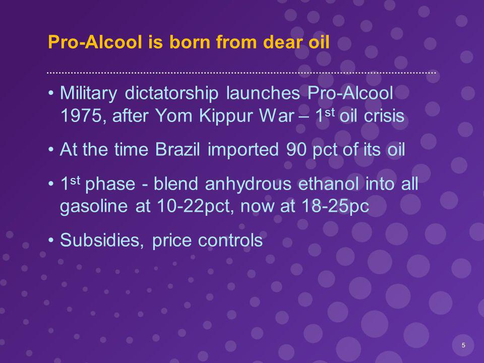 Pro-Alcool is born from dear oil Military dictatorship launches Pro-Alcool 1975, after Yom Kippur War – 1 st oil crisis At the time Brazil imported 90 pct of its oil 1 st phase - blend anhydrous ethanol into all gasoline at 10-22pct, now at 18-25pc Subsidies, price controls 5