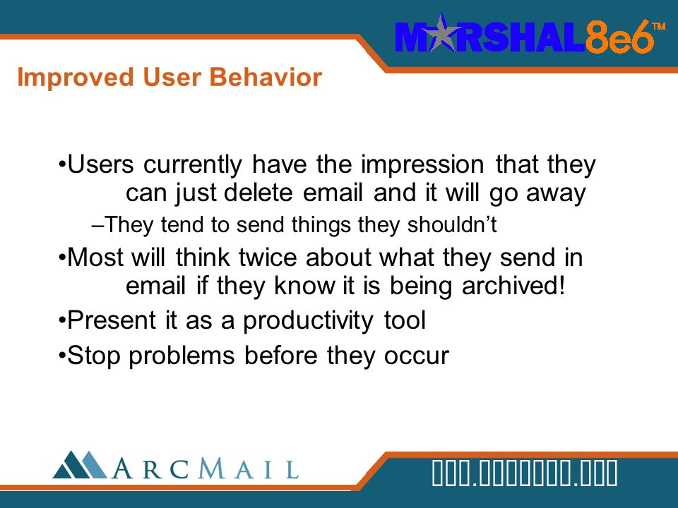 www.arcmail.com Improved User Behavior Users currently have the impression that they can just delete email and it will go away –They tend to send thin
