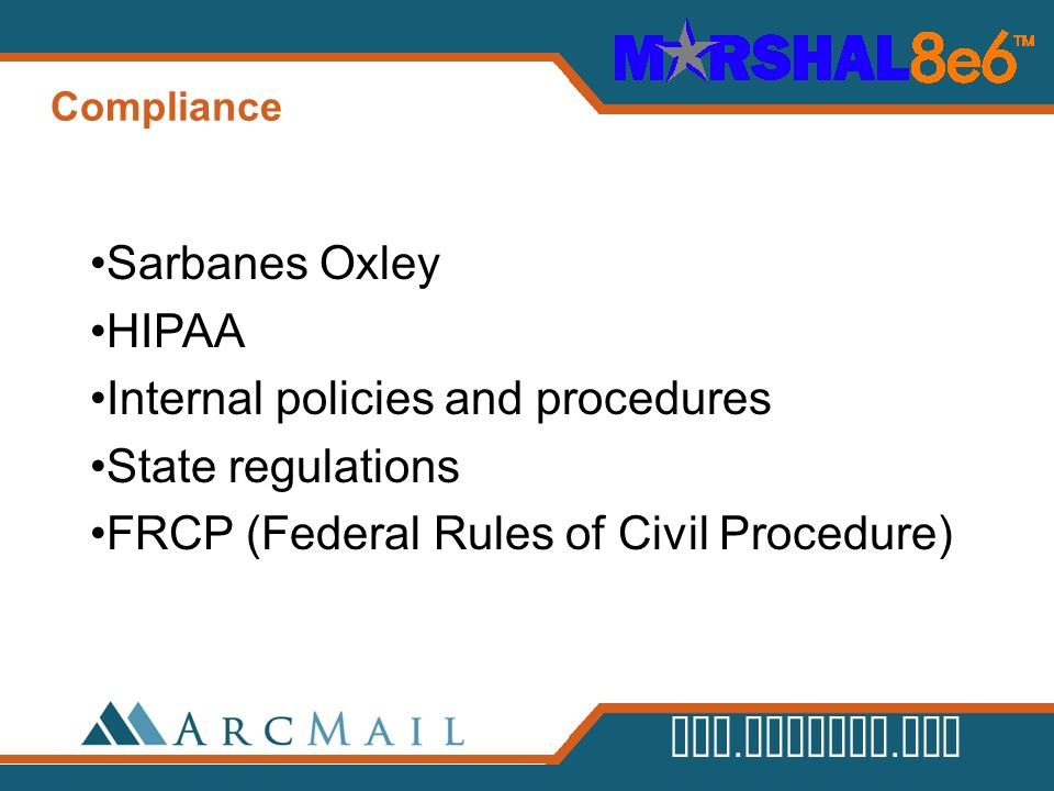www.arcmail.com Compliance Sarbanes Oxley HIPAA Internal policies and procedures State regulations FRCP (Federal Rules of Civil Procedure)