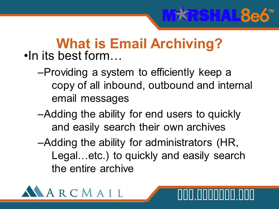 www.arcmail.com What is Email Archiving? In its best form… –Providing a system to efficiently keep a copy of all inbound, outbound and internal email