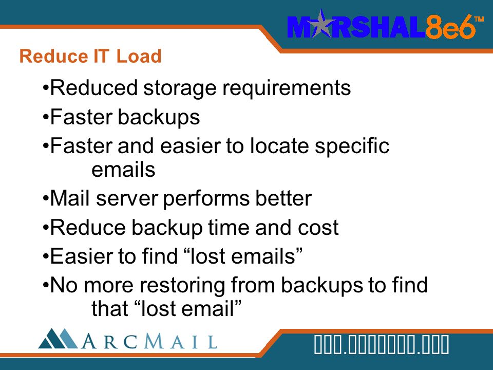 www.arcmail.com Reduce IT Load Reduced storage requirements Faster backups Faster and easier to locate specific emails Mail server performs better Red