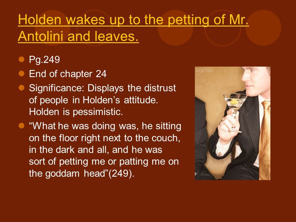 Holden wakes up to the petting of Mr. Antolini and leaves. Pg.249 End of chapter 24 Significance: Displays the distrust of people in Holdens attitude.