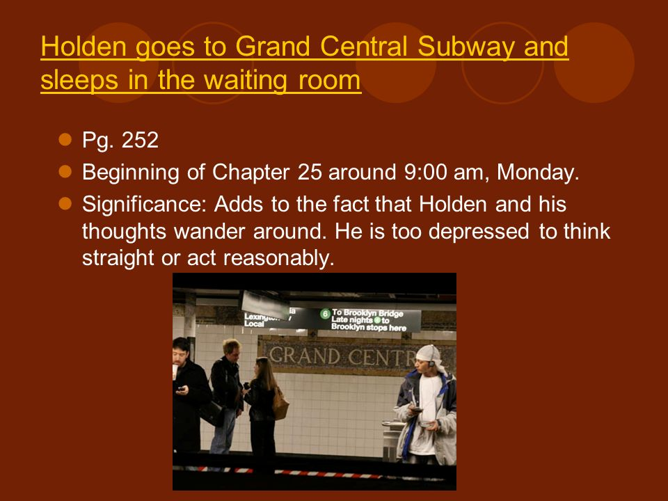 Holden goes to Grand Central Subway and sleeps in the waiting room Pg. 252 Beginning of Chapter 25 around 9:00 am, Monday. Significance: Adds to the f