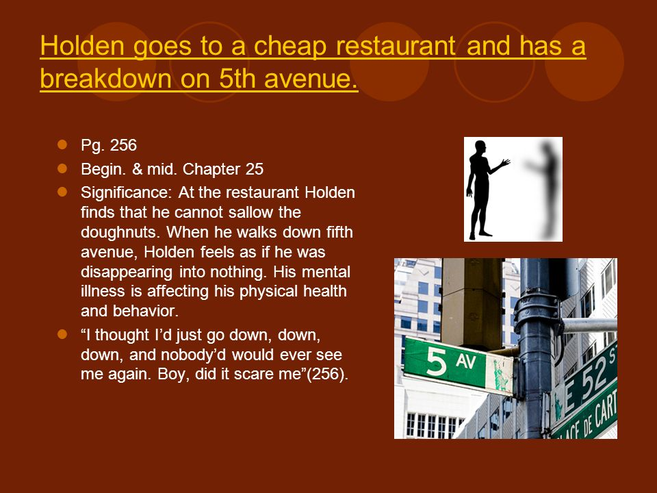 Holden goes to a cheap restaurant and has a breakdown on 5th avenue. Pg. 256 Begin. & mid. Chapter 25 Significance: At the restaurant Holden finds tha