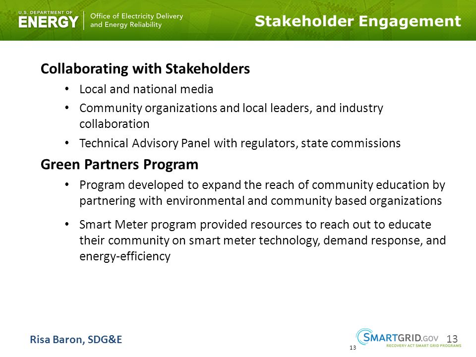 13 Collaborating with Stakeholders Local and national media Community organizations and local leaders, and industry collaboration Technical Advisory Panel with regulators, state commissions Green Partners Program Program developed to expand the reach of community education by partnering with environmental and community based organizations Smart Meter program provided resources to reach out to educate their community on smart meter technology, demand response, and energy-efficiency 13 Risa Baron, SDG&E