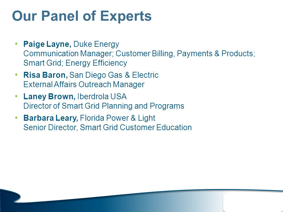 Our Panel of Experts Paige Layne, Duke Energy Communication Manager; Customer Billing, Payments & Products; Smart Grid; Energy Efficiency Risa Baron, San Diego Gas & Electric External Affairs Outreach Manager Laney Brown, Iberdrola USA Director of Smart Grid Planning and Programs Barbara Leary, Florida Power & Light Senior Director, Smart Grid Customer Education 4