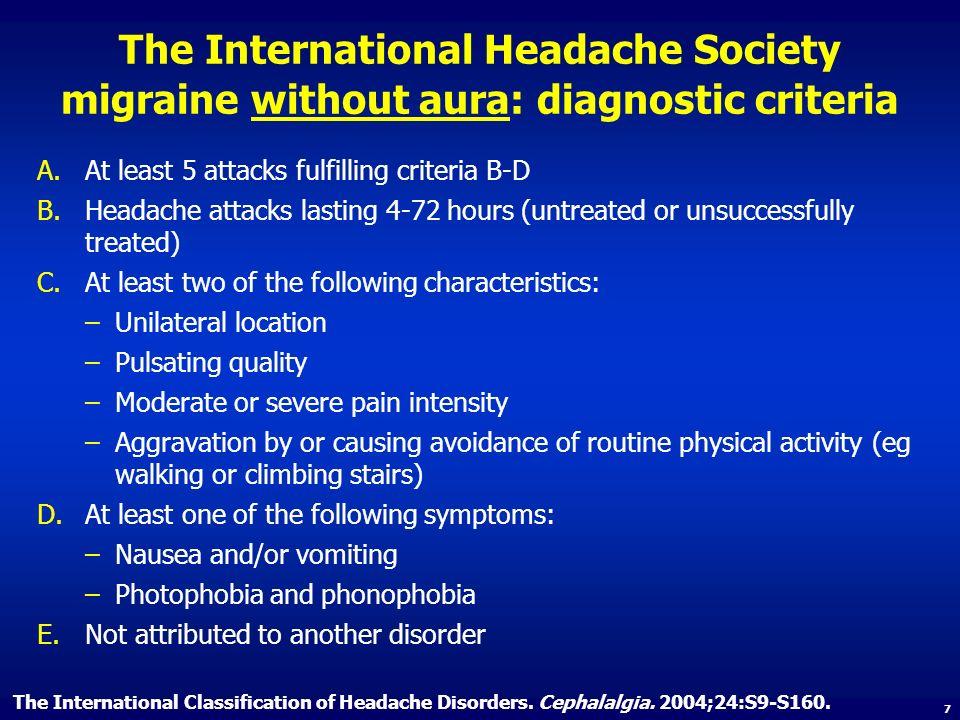 The International Headache Society migraine without aura: diagnostic criteria A.At least 5 attacks fulfilling criteria B-D B.Headache attacks lasting