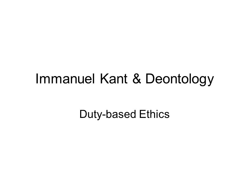 Immanuel Kant & Deontology Duty-based Ethics