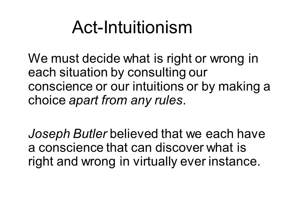 Act-Intuitionism We must decide what is right or wrong in each situation by consulting our conscience or our intuitions or by making a choice apart fr