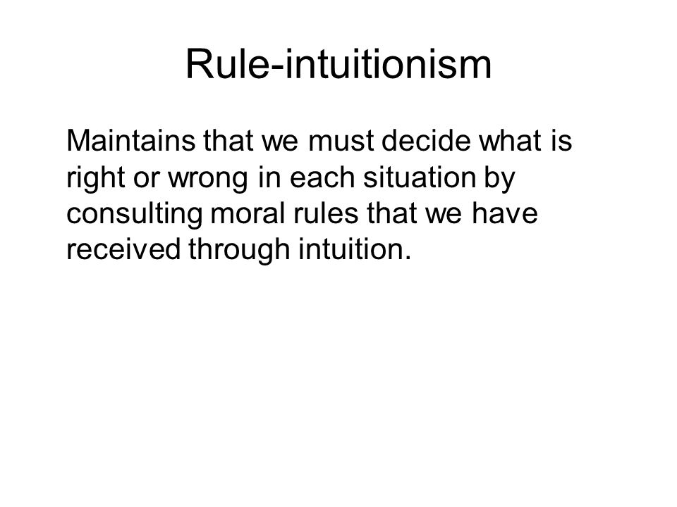 Rule-intuitionism Maintains that we must decide what is right or wrong in each situation by consulting moral rules that we have received through intui