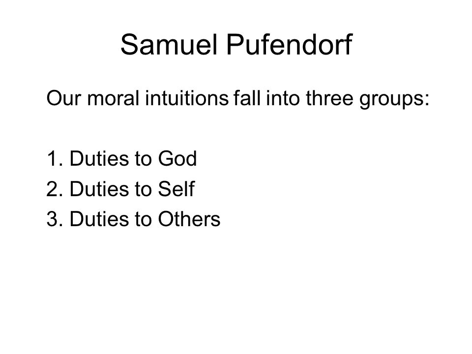Samuel Pufendorf Our moral intuitions fall into three groups: 1. Duties to God 2. Duties to Self 3. Duties to Others