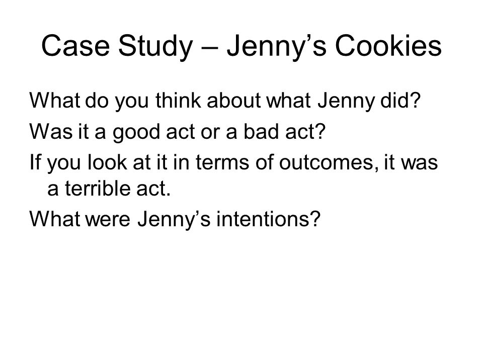 Case Study – Jennys Cookies What do you think about what Jenny did? Was it a good act or a bad act? If you look at it in terms of outcomes, it was a t