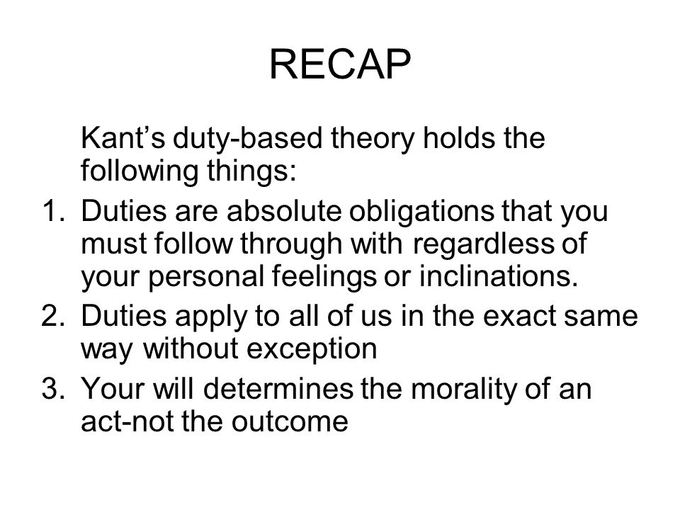 RECAP Kants duty-based theory holds the following things: 1.Duties are absolute obligations that you must follow through with regardless of your perso