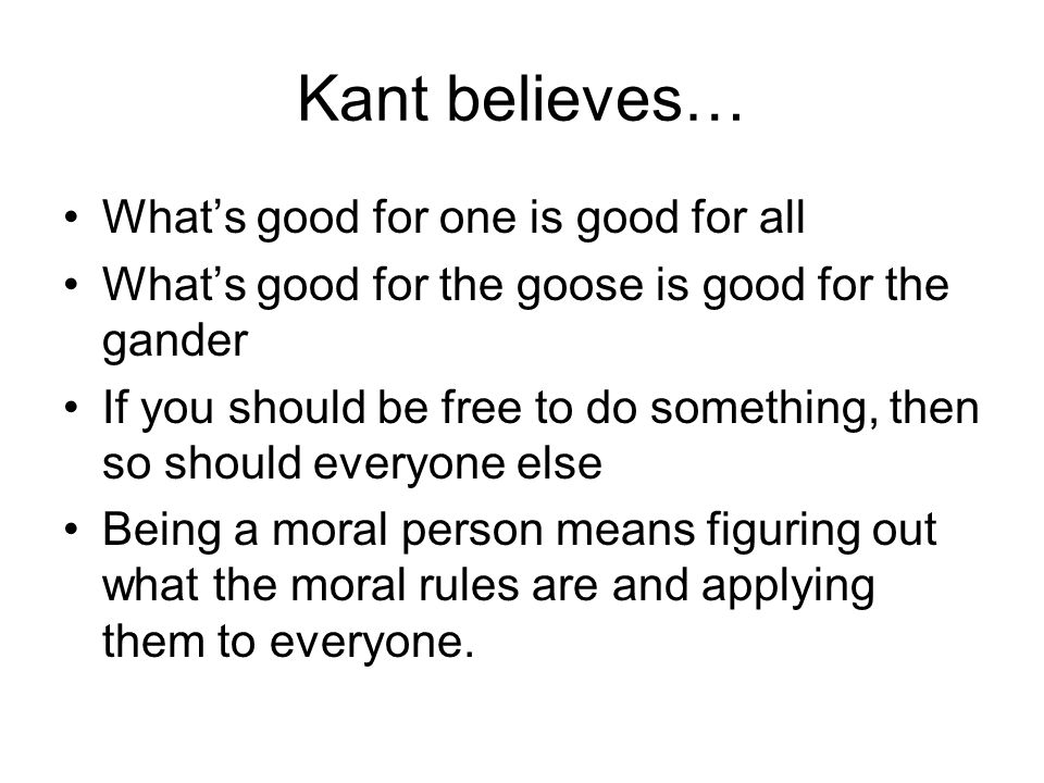 Kant believes… Whats good for one is good for all Whats good for the goose is good for the gander If you should be free to do something, then so shoul