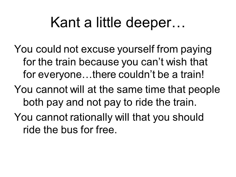 Kant a little deeper… You could not excuse yourself from paying for the train because you cant wish that for everyone…there couldnt be a train! You ca