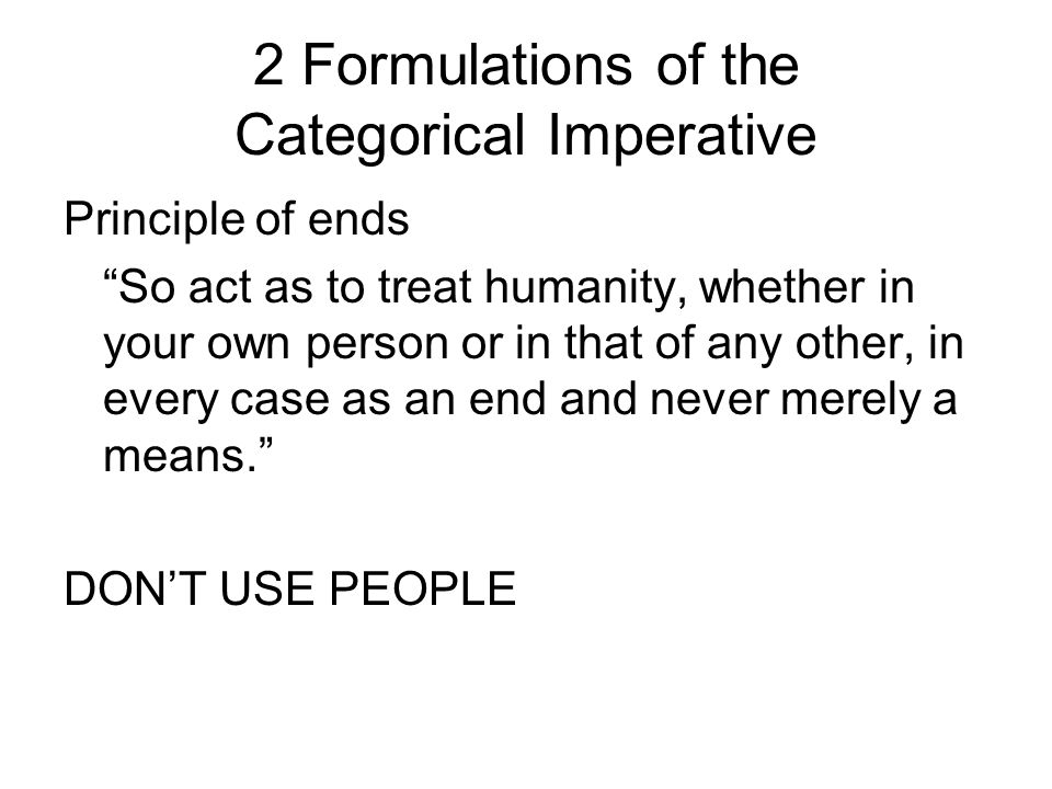 2 Formulations of the Categorical Imperative Principle of ends So act as to treat humanity, whether in your own person or in that of any other, in eve
