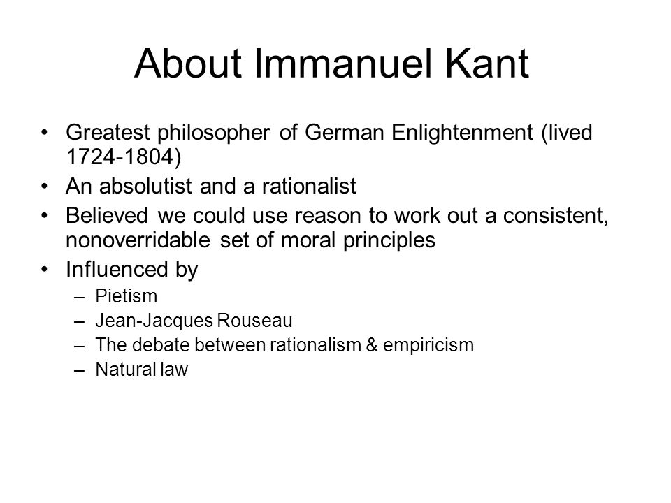 According to Kant… Morality is about following absolute rules These rules are universal, without exception Through reason alone, one can locate moral truth The only thing that is totally and completely good without exception is a good will (desires; wishing really really hard for things) The basic duties to be obeyed: –Always tell the truth –Always keep your promises –Never commit suicide