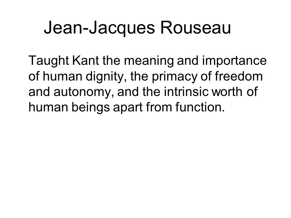 Jean-Jacques Rouseau Taught Kant the meaning and importance of human dignity, the primacy of freedom and autonomy, and the intrinsic worth of human be