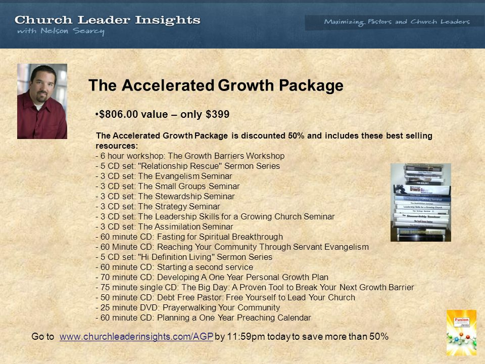 The Accelerated Growth Package $ value – only $399 The Accelerated Growth Package is discounted 50% and includes these best selling resources: - 6 hour workshop: The Growth Barriers Workshop - 5 CD set: Relationship Rescue Sermon Series - 3 CD set: The Evangelism Seminar - 3 CD set: The Small Groups Seminar - 3 CD set: The Stewardship Seminar - 3 CD set: The Strategy Seminar - 3 CD set: The Leadership Skills for a Growing Church Seminar - 3 CD set: The Assimilation Seminar - 60 minute CD: Fasting for Spiritual Breakthrough - 60 Minute CD: Reaching Your Community Through Servant Evangelism - 5 CD set: Hi Definition Living Sermon Series - 60 minute CD: Starting a second service - 70 minute CD: Developing A One Year Personal Growth Plan - 75 minute single CD: The Big Day: A Proven Tool to Break Your Next Growth Barrier - 50 minute CD: Debt Free Pastor: Free Yourself to Lead Your Church - 25 minute DVD: Prayerwalking Your Community - 60 minute CD: Planning a One Year Preaching Calendar Go to   by 11:59pm today to save more than 50%