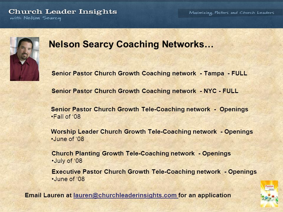 Nelson Searcy Coaching Networks… Senior Pastor Church Growth Coaching network - Tampa - FULL Senior Pastor Church Growth Coaching network - NYC - FULL Senior Pastor Church Growth Tele-Coaching network - Openings Fall of 08 Worship Leader Church Growth Tele-Coaching network - Openings June of 08 Church Planting Growth Tele-Coaching network - Openings July of 08 Executive Pastor Church Growth Tele-Coaching network - Openings June of 08  Lauren at for an application
