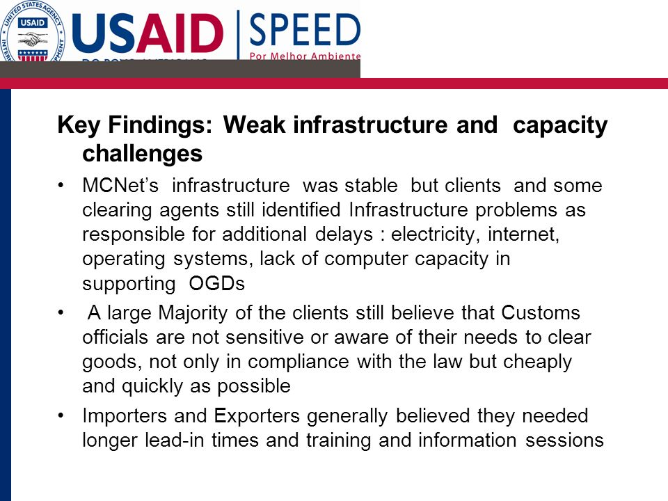 Key Findings: Weak infrastructure and capacity challenges MCNets infrastructure was stable but clients and some clearing agents still identified Infrastructure problems as responsible for additional delays : electricity, internet, operating systems, lack of computer capacity in supporting OGDs A large Majority of the clients still believe that Customs officials are not sensitive or aware of their needs to clear goods, not only in compliance with the law but cheaply and quickly as possible Importers and Exporters generally believed they needed longer lead-in times and training and information sessions