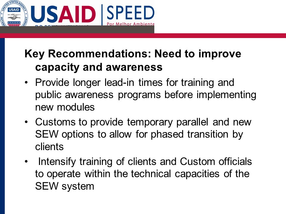 CLICK TO ADD TITLE Key Recommendations: Need to improve capacity and awareness Provide longer lead-in times for training and public awareness programs before implementing new modules Customs to provide temporary parallel and new SEW options to allow for phased transition by clients Intensify training of clients and Custom officials to operate within the technical capacities of the SEW system
