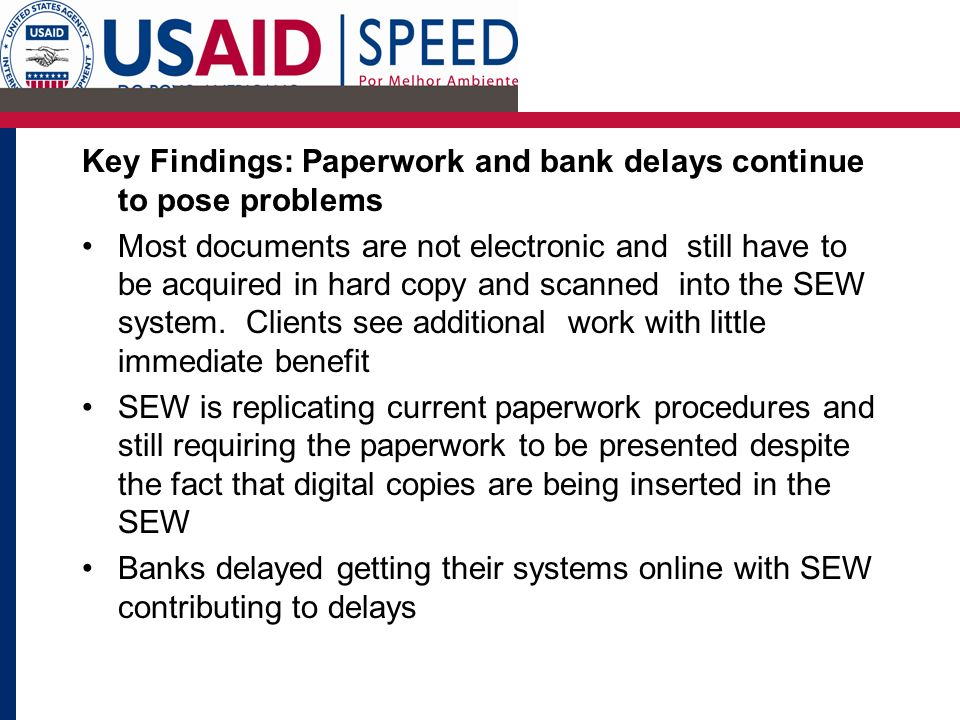 Key Findings: Paperwork and bank delays continue to pose problems Most documents are not electronic and still have to be acquired in hard copy and scanned into the SEW system.