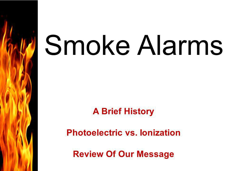 Smoke Alarms A Brief History Photoelectric vs. Ionization Review Of Our Message