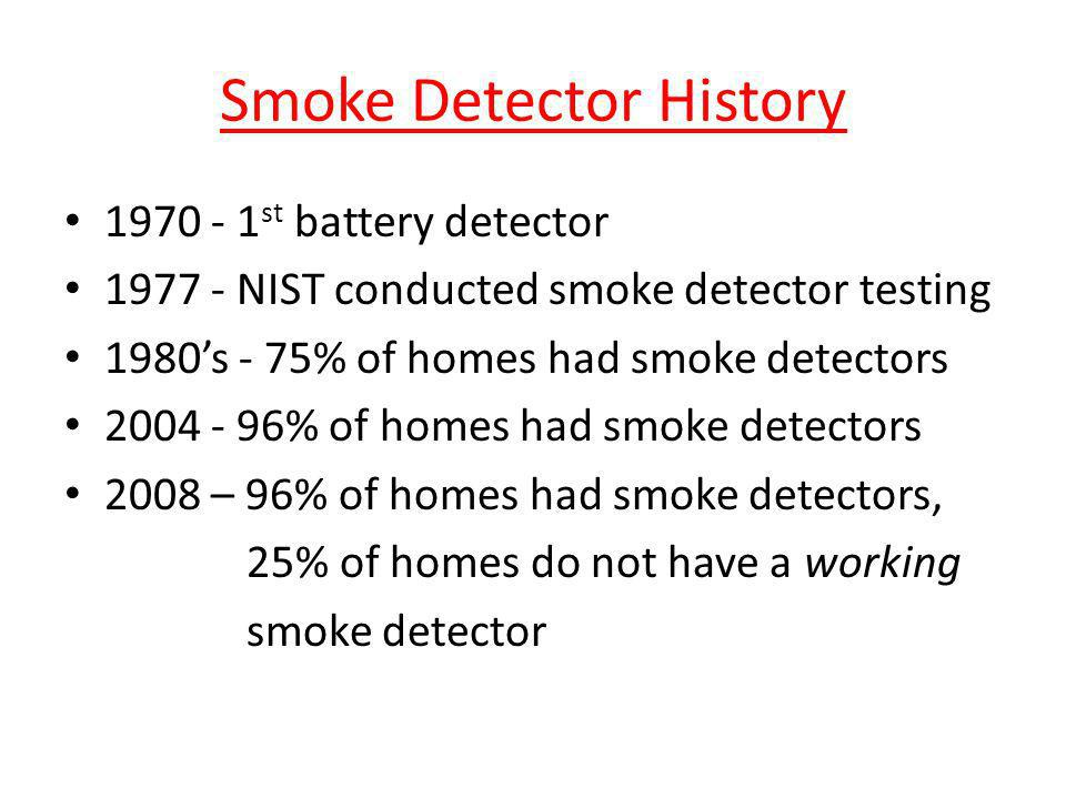 Smoke Detector History 1970 - 1 st battery detector 1977 - NIST conducted smoke detector testing 1980s - 75% of homes had smoke detectors 2004 - 96% o