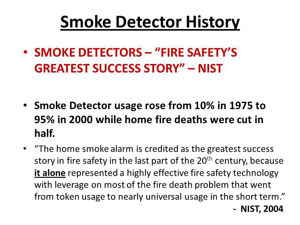Smoke Detector History SMOKE DETECTORS – FIRE SAFETYS GREATEST SUCCESS STORY – NIST Smoke Detector usage rose from 10% in 1975 to 95% in 2000 while ho