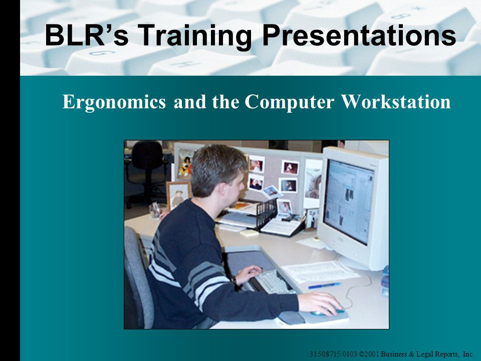 31508715/0103 ©2001 Business & Legal Reports, Inc. BLRs Training Presentations Ergonomics and the Computer Workstation