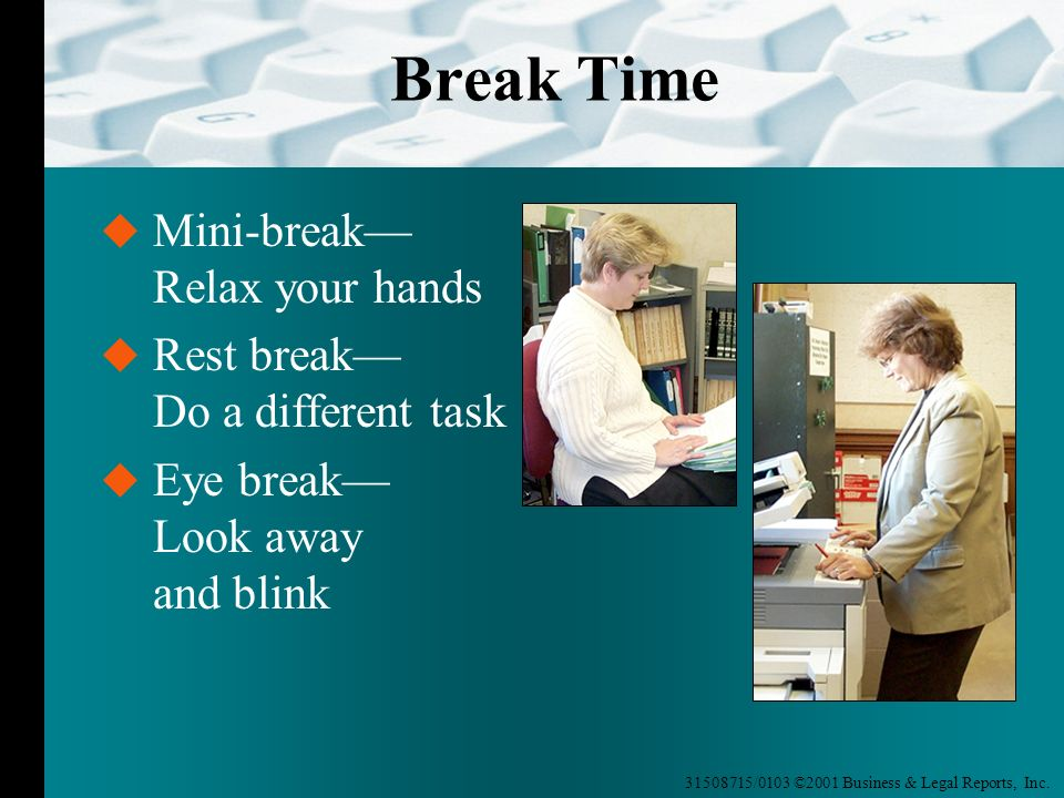 31508715/0103 ©2001 Business & Legal Reports, Inc. Break Time Rest break Do a different task Eye break Look away and blink Mini-break Relax your hands