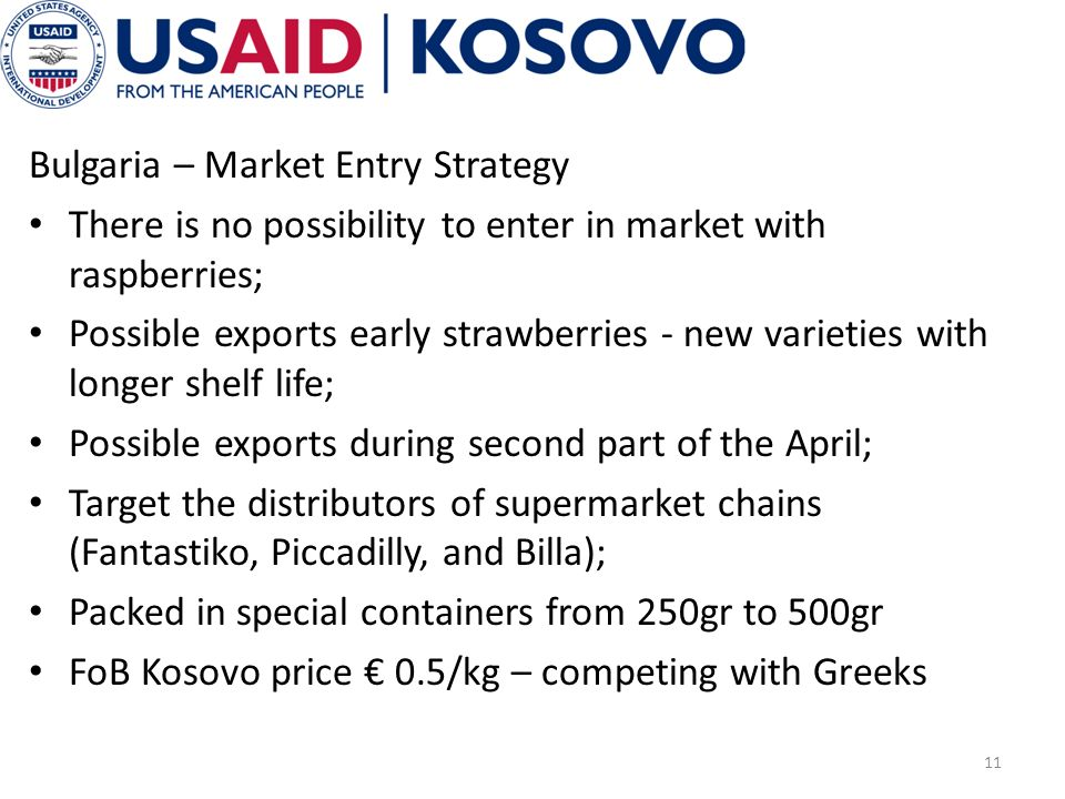 Bulgaria – Market Entry Strategy There is no possibility to enter in market with raspberries; Possible exports early strawberries - new varieties with longer shelf life; Possible exports during second part of the April; Target the distributors of supermarket chains (Fantastiko, Piccadilly, and Billa); Packed in special containers from 250gr to 500gr FoB Kosovo price 0.5/kg – competing with Greeks 11