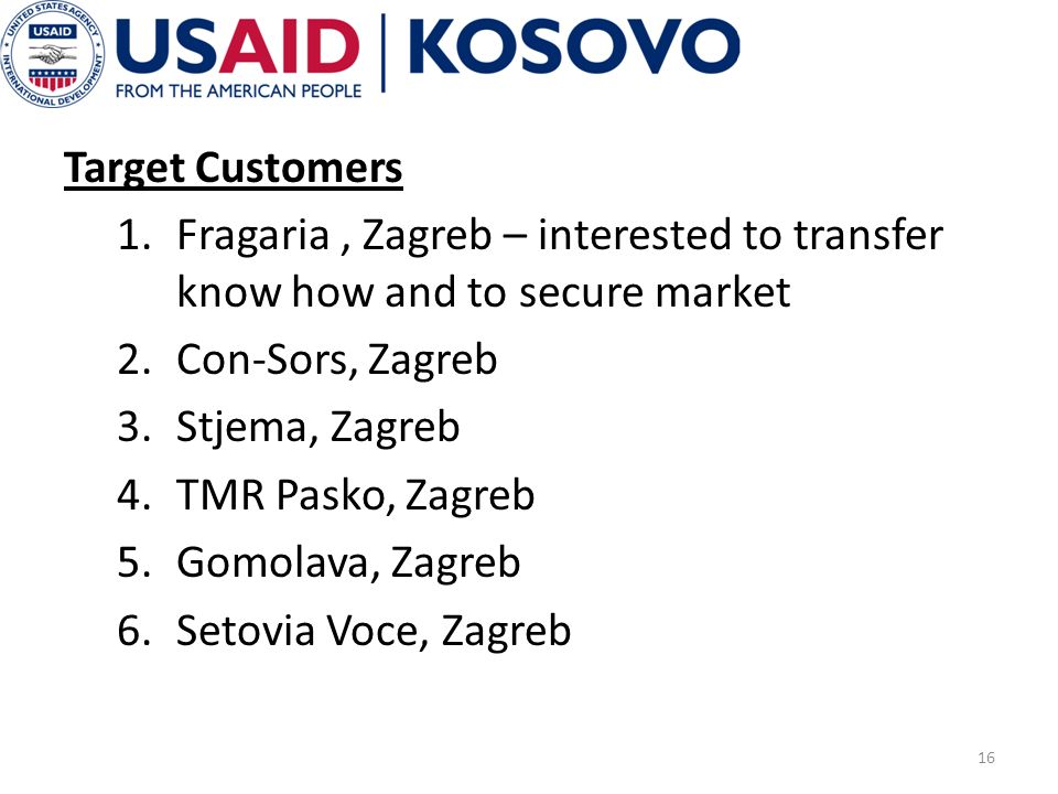 Target Customers 1.Fragaria, Zagreb – interested to transfer know how and to secure market 2.Con-Sors, Zagreb 3.Stjema, Zagreb 4.TMR Pasko, Zagreb 5.G