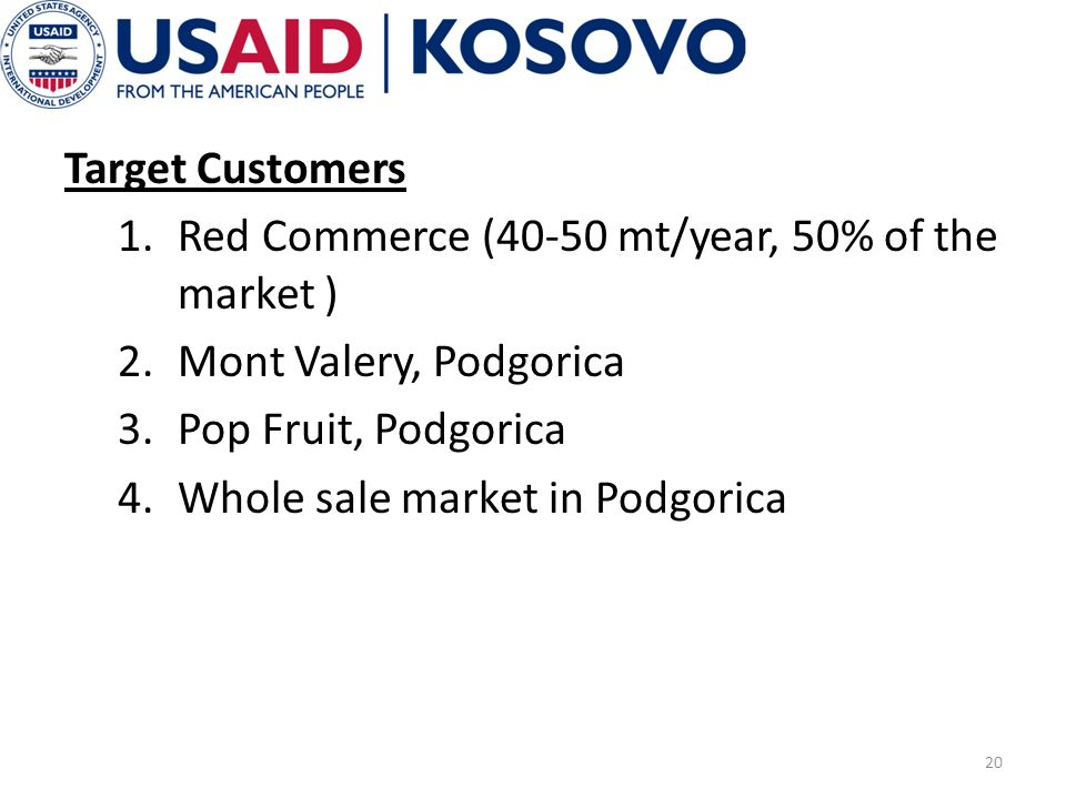 Target Customers 1.Red Commerce (40-50 mt/year, 50% of the market ) 2.Mont Valery, Podgorica 3.Pop Fruit, Podgorica 4.Whole sale market in Podgorica 20