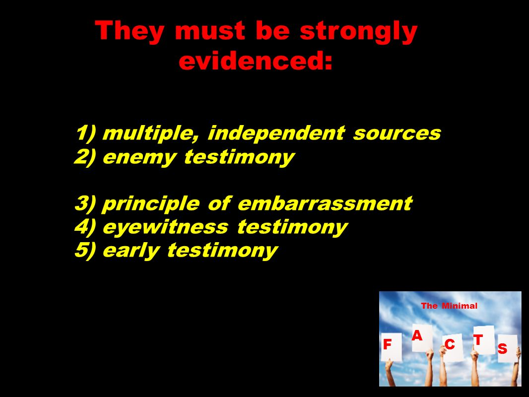 They must be strongly evidenced: 1) multiple, independent sources 2) enemy testimony 3) principle of embarrassment 4) eyewitness testimony 5) early testimony F A C T S The Minimal