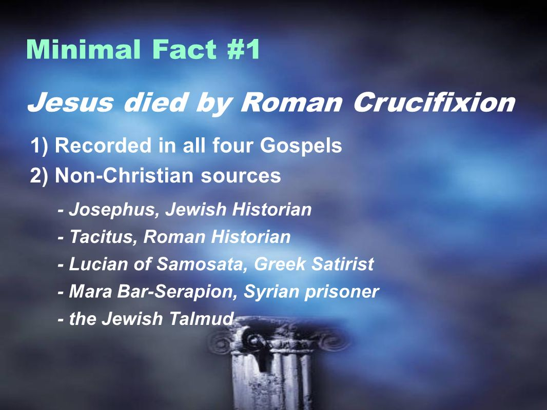 Jesus died by Roman Crucifixion Minimal Fact #1 1) Recorded in all four Gospels 2) Non-Christian sources - Josephus, Jewish Historian - Tacitus, Roman Historian - Lucian of Samosata, Greek Satirist - Mara Bar-Serapion, Syrian prisoner - the Jewish Talmud