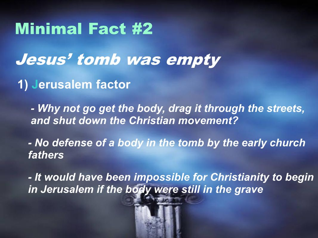 Jesus tomb was empty Minimal Fact #2 1) Jerusalem factor - Why not go get the body, drag it through the streets, and shut down the Christian movement.