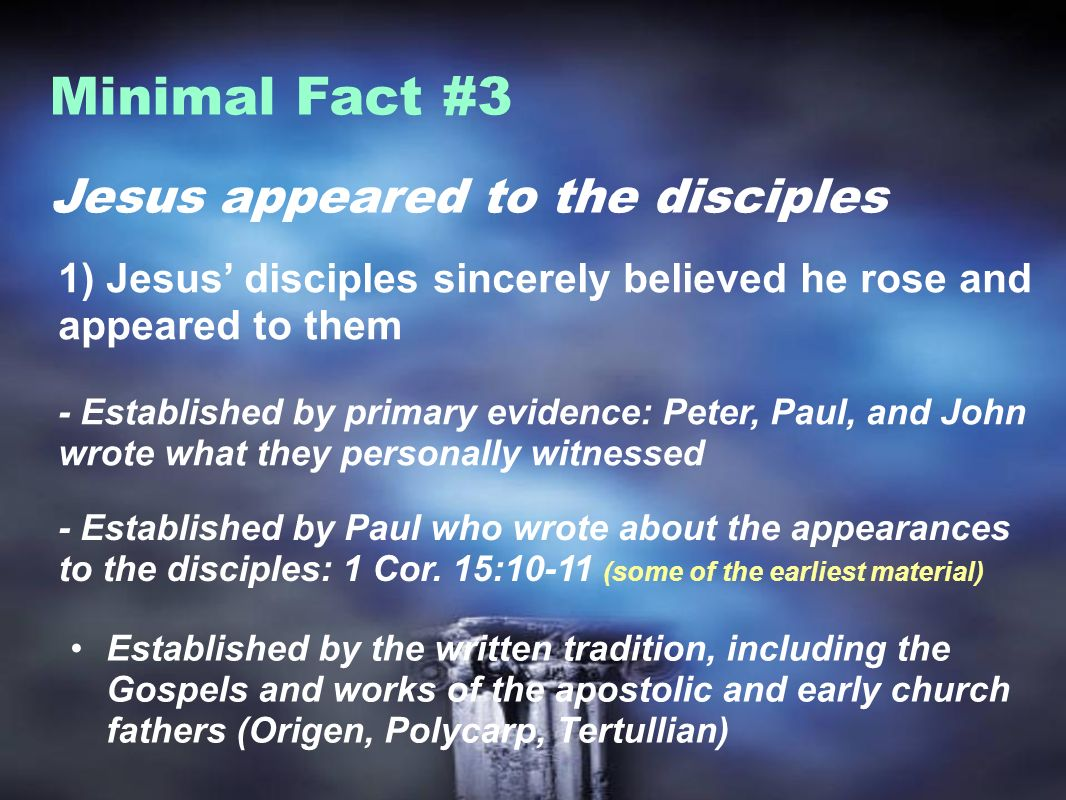Jesus appeared to the disciples Minimal Fact #3 1) Jesus disciples sincerely believed he rose and appeared to them - Established by primary evidence: Peter, Paul, and John wrote what they personally witnessed - Established by Paul who wrote about the appearances to the disciples: 1 Cor.