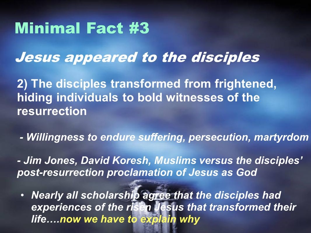 Jesus appeared to the disciples Minimal Fact #3 2) The disciples transformed from frightened, hiding individuals to bold witnesses of the resurrection - Willingness to endure suffering, persecution, martyrdom - Jim Jones, David Koresh, Muslims versus the disciples post-resurrection proclamation of Jesus as God Nearly all scholarship agree that the disciples had experiences of the risen Jesus that transformed their life….now we have to explain why