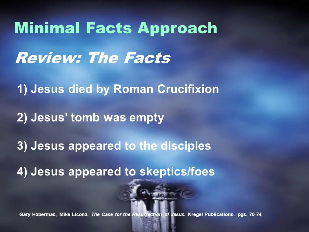 Review: The Facts Minimal Facts Approach 1) Jesus died by Roman Crucifixion Gary Habermas, Mike Licona.