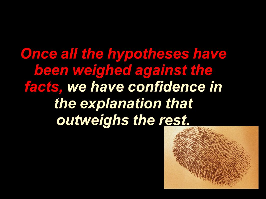 Once all the hypotheses have been weighed against the facts, we have confidence in the explanation that outweighs the rest.