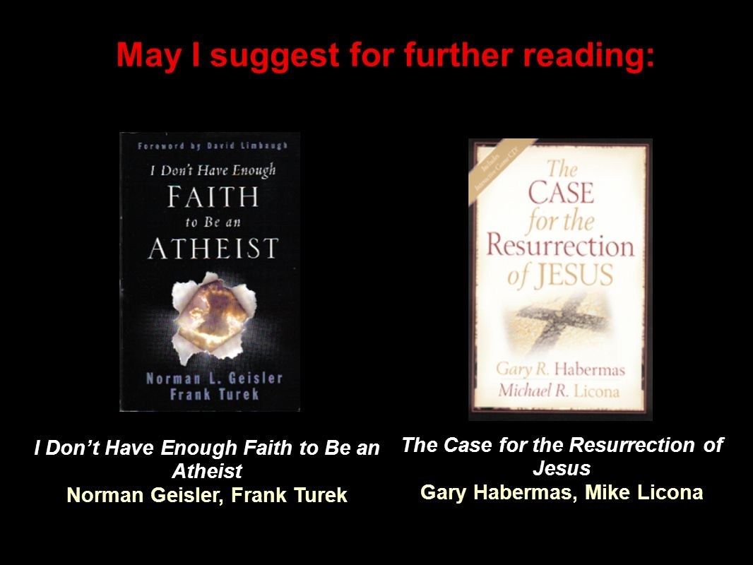 May I suggest for further reading: The Case for the Resurrection of Jesus Gary Habermas, Mike Licona I Dont Have Enough Faith to Be an Atheist Norman Geisler, Frank Turek