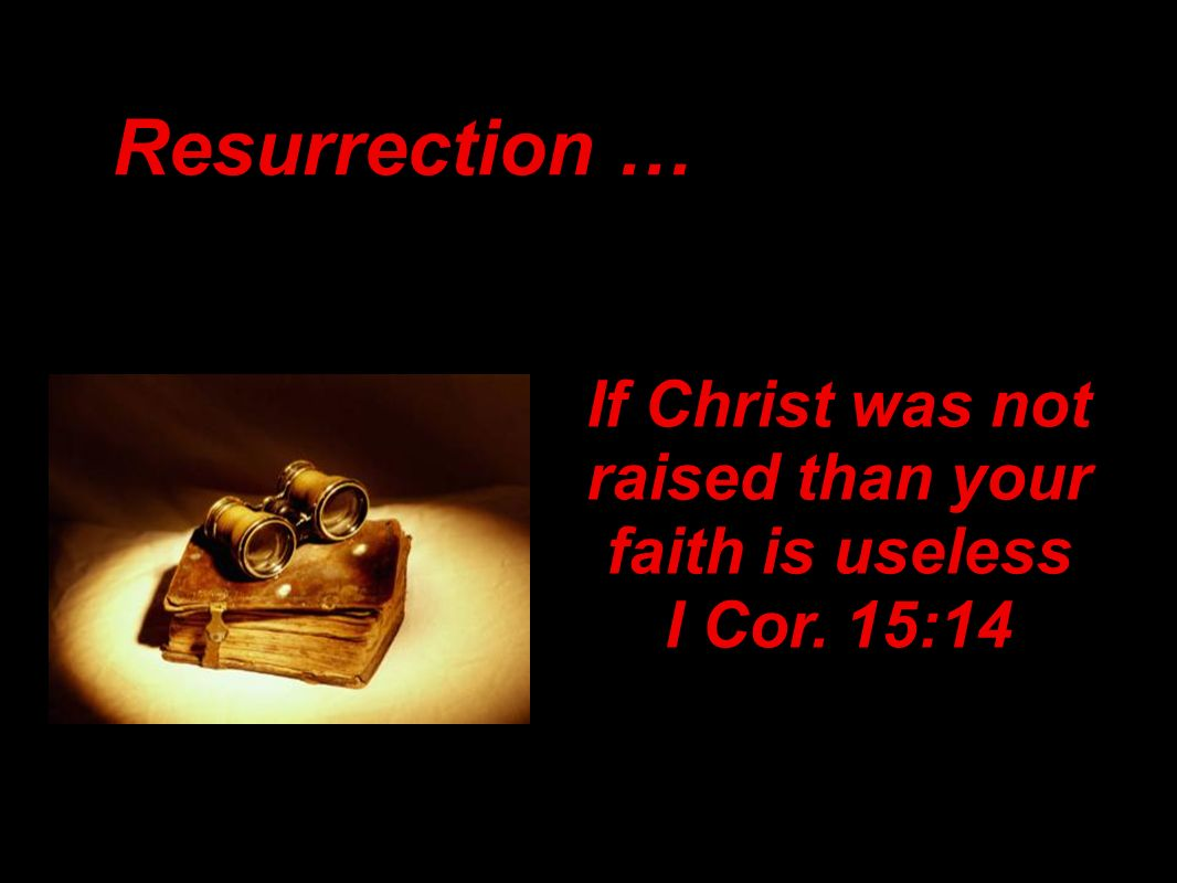 Resurrection … If Christ was not raised than your faith is useless I Cor. 15:14