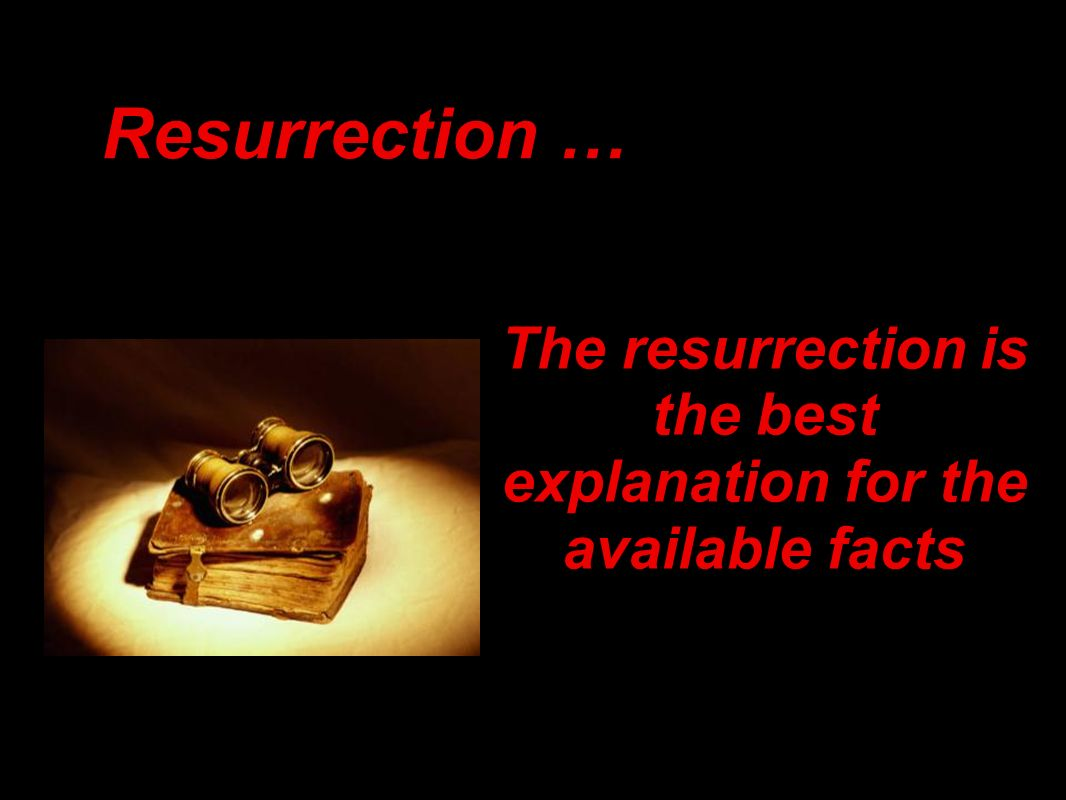 Resurrection … The resurrection is the best explanation for the available facts