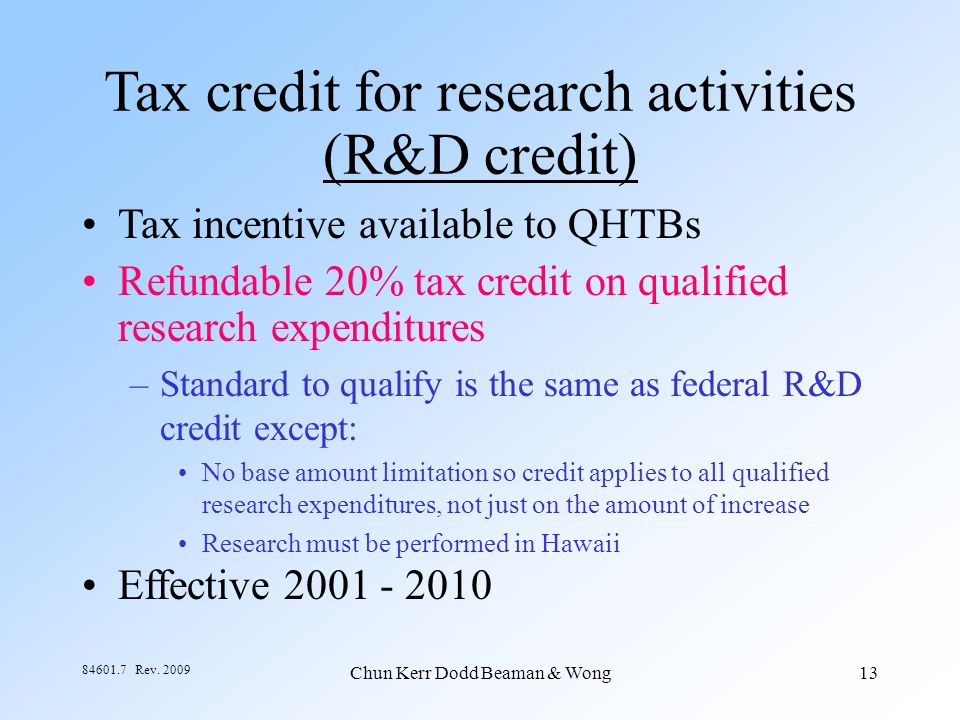 Chun Kerr Dodd Beaman & Wong13 84601.7 Rev. 2009 Tax credit for research activities (R&D credit) Tax incentive available to QHTBs Refundable 20% tax c